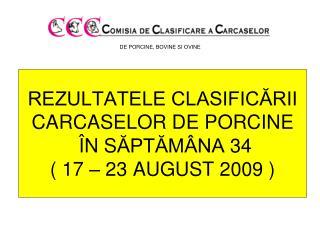 REZULTATELE CLASIFIC?RII CARCASE LOR  DE PORCINE � N S ?PT?M�NA  34 ( 17 � 23 AUGUST 2009 )