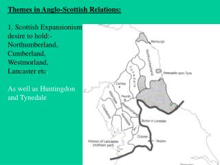 Themes in Anglo-Scottish Relations: 1. Scottish Expansionism: desire to hold:- Northumberland,