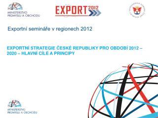 EXPORTNÍ  STRATEGIE ČESKÉ REPUBLIKY  PRO  OBDOBÍ 2012  – 2020 – hlavní cíle a principy