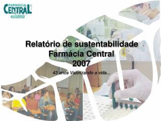Relatório de sustentabilidade Farmácia Central 2007 43 anos Valorizando a vida...