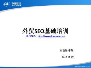 外贸 SEO 基础培训 李伟 SEO : liweiseo 市场部 - 李伟 2013-08-30