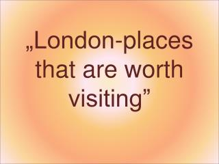 """London-places that are worth visiting"""