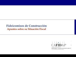 Fideicomisos de Construcción Apuntes sobre su Situación Fiscal