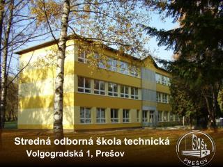 Stredná odborná škola technická           Volgogradská 1, Prešov