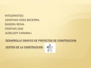 DESARROLLO GRAFICO DE PROYECTOS DE CONSTRUCCION Centro de la construccion