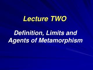 Lecture TWO Definition, Limits and Agents of Metamorphism