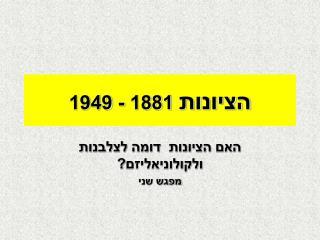 הציונות  1881 - 1949