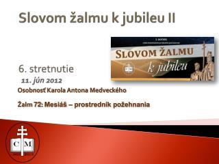 Slovom žalmu k jubileu II 6 . stretnutie  1 1 .  j ún 2012