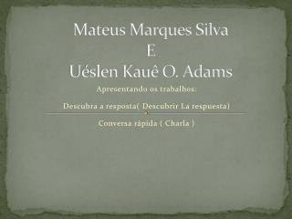 Mateus Marques Silva E Uéslen Kauê O. Adams