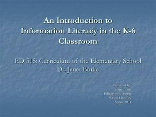 An Introduction to  Information Literacy in the K-6 Classroom   ED 515: Curriculum of the Elementary School Dr. Janet Bu