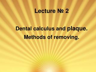 Lecture  ?  2 Dental calculus and  plaque . Methods of removing.