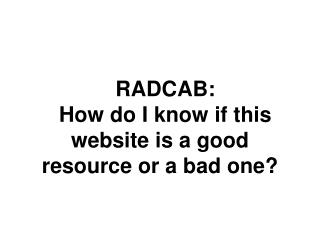 RADCAB:  How do I know if this website is a good resource or a bad one?