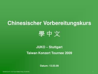Chinesischer Vorbereitungskurs 學 中 文 JUKO – Stuttgart Taiwan Konzert Tournee 2009 Datum: 13.03.09