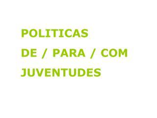 POLITICAS  DE / PARA / COM  JUVENTUDES