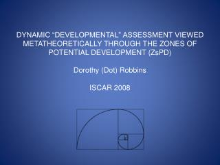 DYNAMIC  DEVELOPMENTAL  ASSESSMENT VIEWED METATHEORETICALLY THROUGH THE ZONES OF POTENTIAL DEVELOPMENT ZsPD  Dorothy Dot