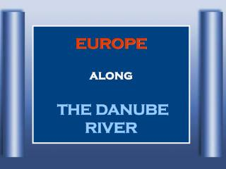 EUROPE along                              THE DANUBE RIVER