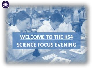 WELCOME TO THE KS4 SCIENCE FOCUS EVENING