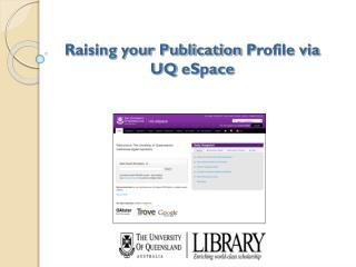 Raising your Publication  P rofile via UQ  eSpace