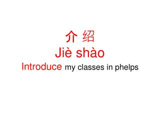 介 绍 Jiè shào Introduce my classes in phelps