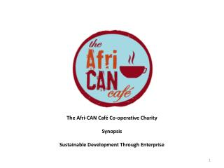The Afri-CAN Café Co-operative Charity Synopsis Sustainable Development Through Enterprise