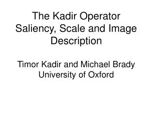 The Kadir Operator Saliency, Scale and Image Description  Timor Kadir and Michael Brady University of Oxford