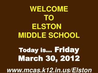 WELCOME TO  ELSTON  MIDDLE SCHOOL Today is…  Friday March 30, 2012 mcas.k12/Elston