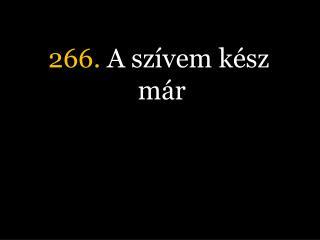 266.  A szívem kész már