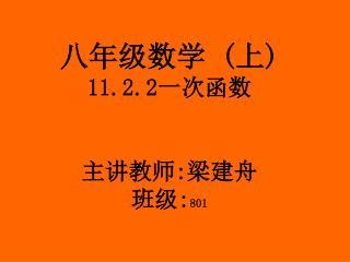 八年级数学  ( 上 ) 11.2.2 一次函数 主讲教师 : 梁建舟 班级 : 801
