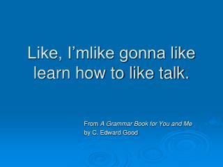 Like, I'mlike gonna like learn how to like talk.