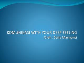 KOMUNIKASI WITH YOUR DEEP FEELING Oleh : Sulis Mariyanti