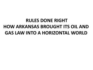 RULES DONE RIGHT  HOW ARKANSAS BROUGHT ITS OIL AND GAS LAW INTO A HORIZONTAL WORLD