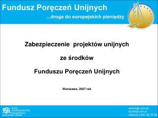 Zabezpieczenie  projekt�w unijnych  ze ?rodk�w Funduszu Por?cze? Unijnych Warszawa, 2007 rok
