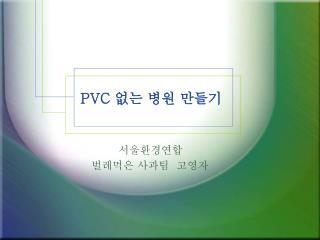 PVC  없는 병원 만들기