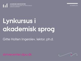 Lynkursus i akademisk sprog Gitte Holten Ingerslev, lektor, ph.d.