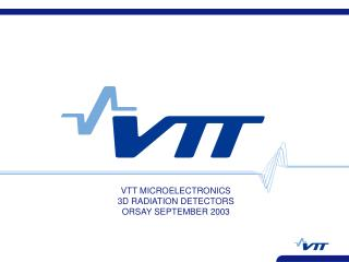 VTT MICROELECTRONICS 3D RADIATION DETECTORS  ORSAY SEPTEMBER 2003