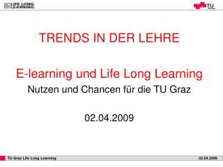 TRENDS IN DER LEHRE E-learning und Life Long Learning Nutzen und Chancen für die TU Graz