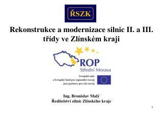 Rekonstrukce a modernizace silnic II. a III. třídy ve Zlínském kraji Ing. Bronislav Malý