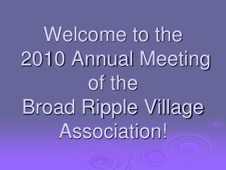 Welcome to the 2010 Annual  Meeting  of the  Broad Ripple Village  Association!