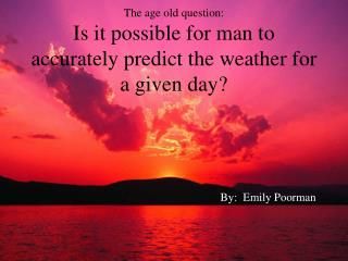 The age old question: Is it possible for man to accurately predict the weather for a given day?