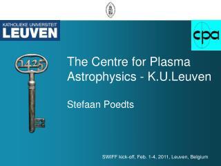 The Centre  for  Plasma  Astrophysics  -  K.U.Leuven Stefaan Poedts