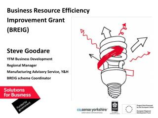 Business Resource Efficiency  Improvement Grant (BREIG) Steve Goodare YFM Business Development