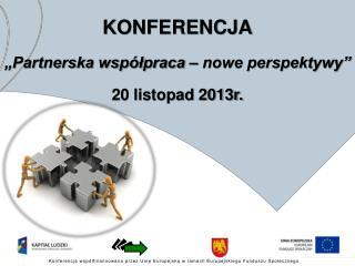 """KONFERENCJA """"Partnerska współpraca – nowe perspektywy"""" 20 listopad 2013r."""
