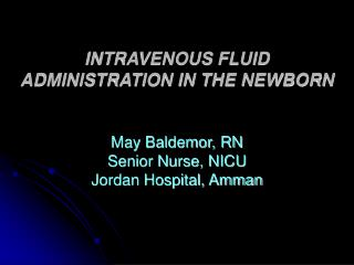 INTRAVENOUS FLUID ADMINISTRATION IN THE NEWBORN   May Baldemor, RN Senior Nurse, NICU Jordan Hospital, Amman