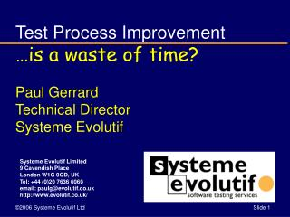 Test Process Improvement …is a waste of time? Paul Gerrard Technical Director Systeme Evolutif