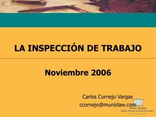 LA INSPECCIÓN DE TRABAJO Noviembre 2006 Carlos Cornejo Vargas         ccornejo@munizlaw