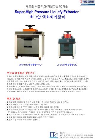 새로운 식품액화 ( 저분자분해 ) 기술 Super-High Pressure Liquefy Extractor 초고압 액화처리장치