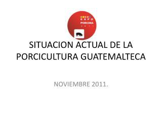 SITUACION ACTUAL DE LA PORCICULTURA GUATEMALTECA