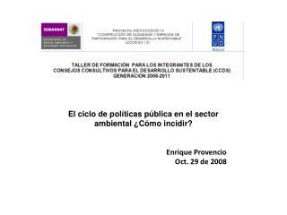 El c iclo de políticas pública en el sector ambiental ¿Cómo incidir? Enrique Provencio