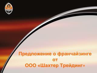Предложение  о франчайзинге от ООО «Шахтер  Трейдинг »