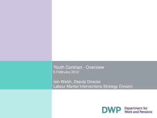 Youth Contract - Overview 6 February 2012  Iain Walsh, Deputy Director Labour Market Interventions Strategy Division
